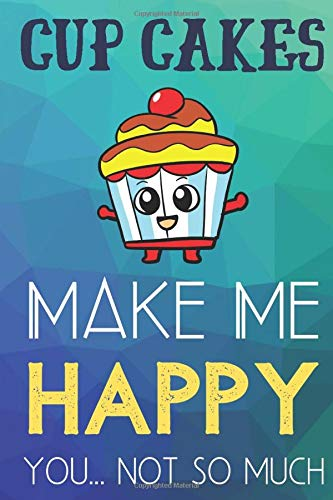 Cup Cakes Make Me Happy You Not So Much: Funny Cute Journal and Notebook for Boys Girls Men and Women of All Ages. Lined Paper Note Book. Hund Cup