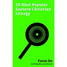 Focus On: 30 Most Popular Eastern Christian Liturgy: Holy of Holies, Saturday, Cornerstone, Noli me Tangere, Narthex, Ecclesiastical full Moon, Byzantine ... of God, Sacred Mysteries, Chrismation, etc.