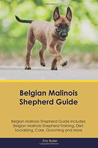 Belgian Malinois Shepherd Guide Belgian Malinois Shepherd Guide Includes: Belgian Malinois Shepherd Training, Diet, Socializing, Care, Grooming and More