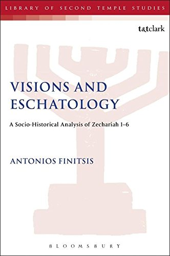 Visions and Eschatology: A Socio-Historical Analysis Of Zechariah 1-6 (The Library of Second Temple Studies, Band 89)