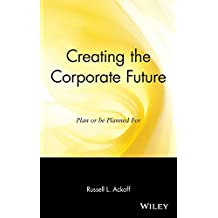 Creating the Corporate Future: Plan or Be Planned for: Plan and Be Planned for