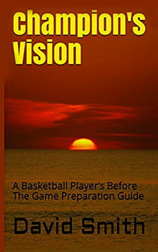 Champion's Vision: A Basketball Player's Before The Game Preparation Guide por David Smith