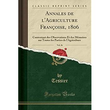 Annales de l'Agriculture Françoise, 1806, Vol. 26: Contentant Des Observations Et Des Mémoires Sur Toutes Les Parties de l'Agriculture (Classic Reprint)