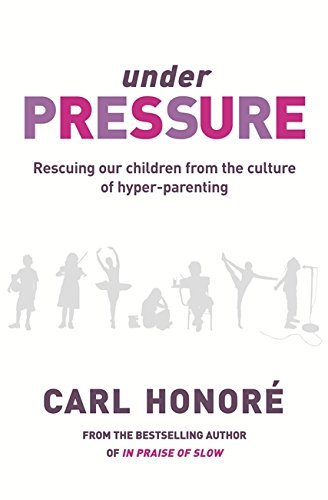 Under Pressure: Rescuing Our Children From The Culture Of Hyper-Parenting by Carl Honore (2008-03-27)