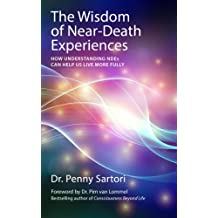 Wisdom of Near-Death Experiences: How Understanding NDEs Can Help Us Live More Fully