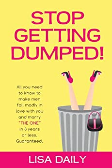 """Stop Getting Dumped!  All you need to know to make men fall madly in love with you and marry """"The One"""" in 3 years or less.  Guaranteed. (Dating Advice for Women) (Why We Broke Up Book 1) by [Daily, Lisa]"""