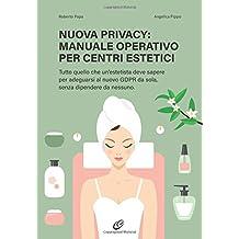 Nuova privacy: manuale operativo per Centri estetici: Tutto quello che un'estetista deve sapere per adeguarsi al nuovo GDPR da sola, senza dipendere da nessuno