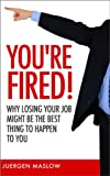 You're Fired!: Why Losing Your Job Might Be The Best Thing To Happen To You (career, jobs, job search, career planning, careers)