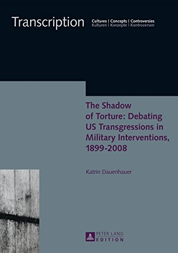 The Shadow of Torture: Debating US Transgressions in Military Interventions, 1899-2008 (Transcription / Cultures - Concepts - Controversies / Kulturen - Konzepte - Kontroversen, Band 7)