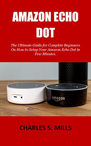 AMAZON ECHO DOT: The Ultimate Guide for Complete Beginners On How to Setup Your Amazon Echo Dot in Few Minutes. (English Edition)