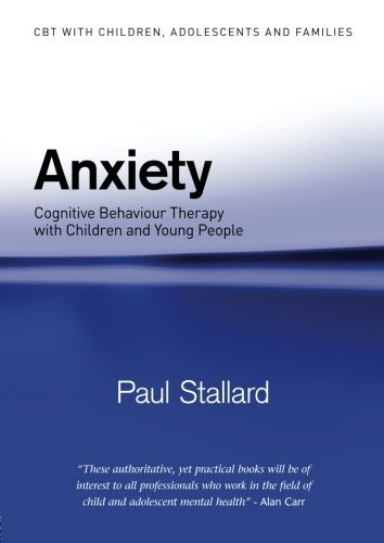 Anxiety (CBT with Children, Adolescents and Families) by Paul Stallard (2008-12-15)