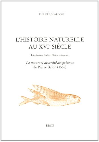 L'histoire naturelle au XVIe siècle : Introduction, étude et édition critique de La nature et diversité des poissons de Pierre Belon (1555)