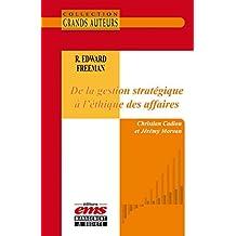 R. Edward Freeman - De la gestion stratégique à l'éthique des affaires (Les Grands Auteurs)