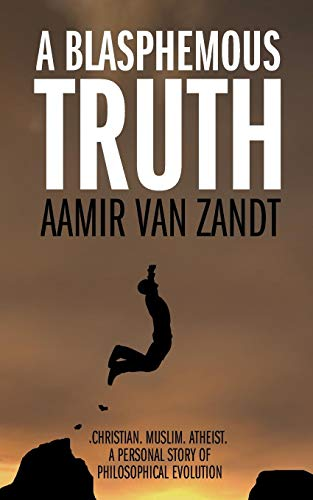 A Blasphemous Truth Christian Muslim Atheist: A Personal Story of Philosophical Evolution