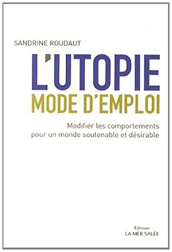 L'utopie mode d'emploi: Modifier les comportements pour un monde soutenable et désirable.