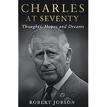 Charles at Seventy - Thoughts, Hopes & Dreams: Thoughts, Hopes and Dreams