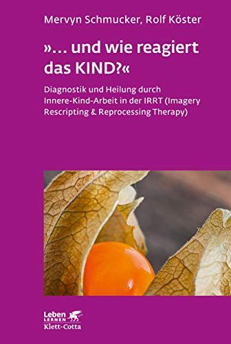 »... und wie reagiert das KIND?«: Diagnostik und Heilung durch Innere-Kind-Arbeit in der IRRT (Imagery Rescripting & Reprocessing Therapy) (Leben lernen)