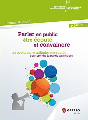 Parler en public, être écouté et convaincre: Les postures, les attitudes et les outils pour prendre la parole sans stress