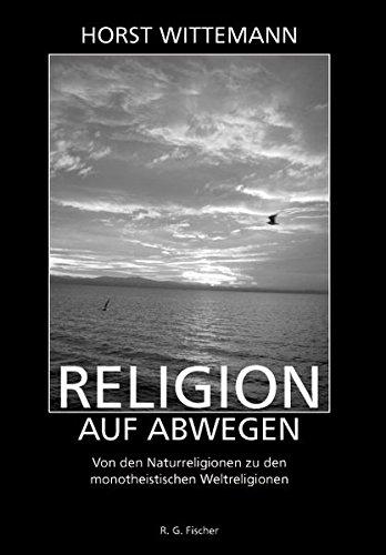 Religion auf Abwegen: Von den Naturreligionen zu den monotheistischen Weltreligionen