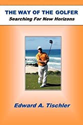 The Way of the Golfer: Searching for New Horizons by Edward A. Tischler (2011-07-27)