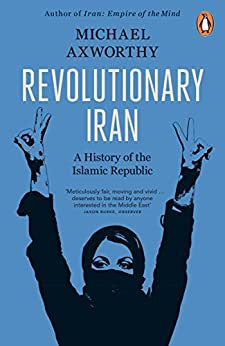 Revolutionary Iran: A History of the Islamic Republic by [Axworthy, Michael]