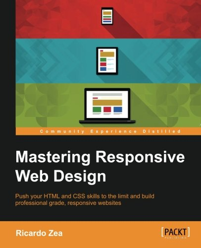 Mastering Responsive Web Design: Push your HTML and CSS skills to the limit and build professional grade, responsive websites