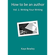 How to be an author - Writing Your Writing Vol 1 by Kaye Bewley (2016-08-01)