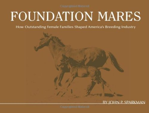 Foundation Mares: How Outstanding Femail Families Shaped America's Breeding Industry por John P Sparkman