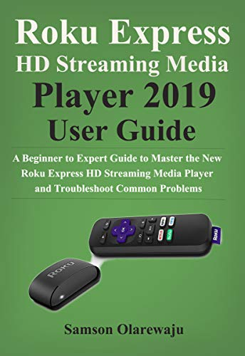 Roku Express HD Streaming Media Player 2019 User Guide: A Beginner to Expert Guide to Master the New Roku Express HD Streaming Media Player and Troubleshoot Common Problems (English Edition)