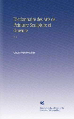 Dictionnaire des Arts de Peinture Sculpture et Gravure: V. 3 par Claude-Henri Watelet
