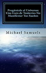 Preg??ntale al Universo: Una Gu??a de Tonter??as No Manifestar tus Sue??os (Spanish Edition) by Michael Samuels (2013-12-31)