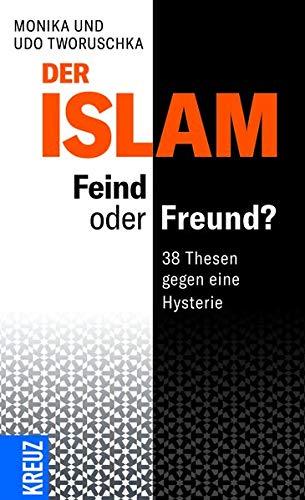 Der Islam – Feind oder Freund?: 38 Thesen gegen eine Hysterie