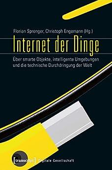 Internet der Dinge: Über smarte Objekte, intelligente Umgebungen und die technische Durchdringung der Welt (Digitale Gesellschaft 9)