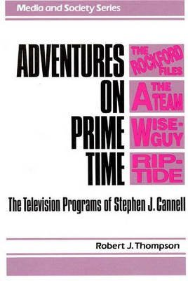 [Adventures on Prime Time: Television Programs of Stephen J. Cannell] (By: Robert J. Thompson) [published: August, 1990]