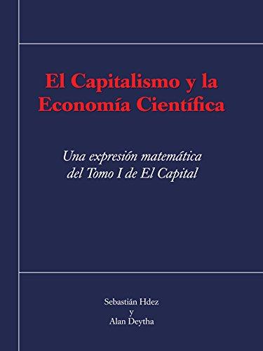 El Capitalismo Y La Economía Científica: Una Expresión Matemática Del Tomo I De El Capital por Sebastián Hdez