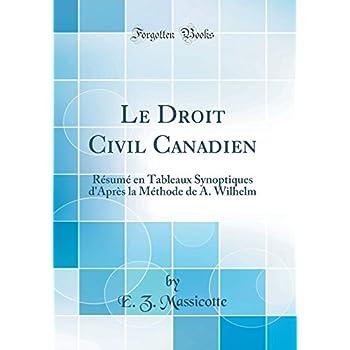 Le Droit Civil Canadien: Résumé En Tableaux Synoptiques d'Après La Méthode de A. Wilhelm (Classic Reprint)