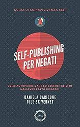 Self-Publishing per negati: Come autopubblicare ed essere felici di non aver fatto disastri