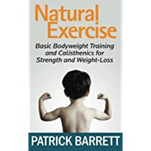Natural Exercise: Basic Bodyweight Training and Calisthenics for Strength and Weight-loss by Patrick Barrett (2011-11-23)
