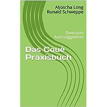 Das Coué Praxisbuch: Bewusste Autosuggestion