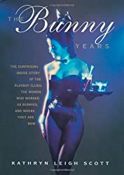 The Bunny Years: The Inside Story of the Playboy Clubs and the Women Who Worked as Bunnies by Kathryn Leigh Scott (1998-03-13)