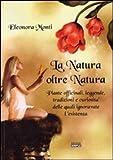 La natura oltre natura. Piante officinali, leggende, tradizioni e curiosità delle quali ignoravate l'esistenza