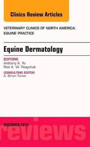 Equine Dermatology, An Issue of Veterinary Clinics: Equine Practice, 1e (The Clinics: Veterinary Medicine) 1st Edition by Rosychuk DVM MS, Rodney, Yu DVM MS, Anthony (2013) Hardcover