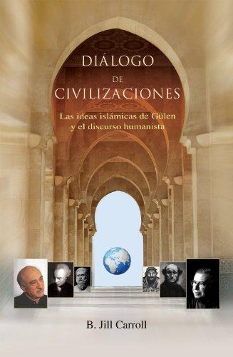 Dialogo De Civilizaciones/A Dialogue of Civilizations: Las Ideas Islamicas De Gulen Y El Discurso Humanista/Gulen's Islamic Ideals and Humanistic Discourse por B. J. Carroll