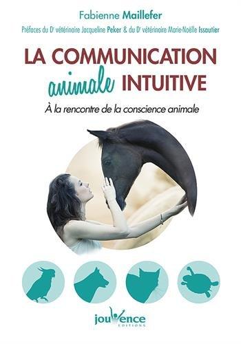 La communication animale intuitive : A la rencontre de la conscience animale par Fabienne Maillefer