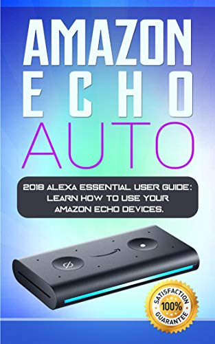Amazon Echo Auto: 2018 Alexa Essential User Guide: learn how to use your Amazon Echo devices (English Edition)