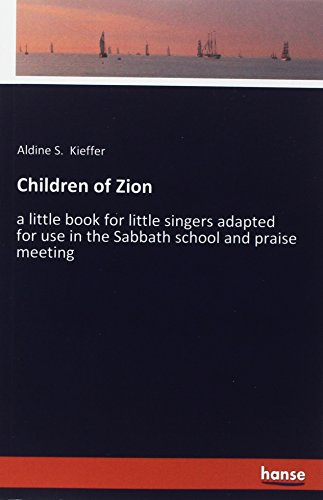 Children of Zion: a little book for little singers adapted for use in the Sabbath school and praise meeting