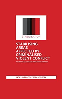 Stabilising Areas Affected By Criminalised Violent Conflict: A Guide For Analysis And Stabilisation Strategy (INCAS in Practice Series Book 1) by [Nyheim, David, Ivanov, Anton]