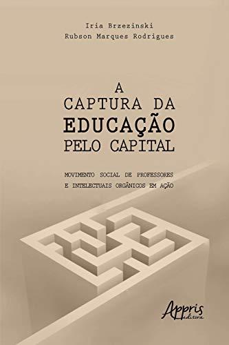 A Captura da Educação pelo Capital: Movimento Social de Professores e Intelectuais Orgânicos em Ação (Portuguese Edition)