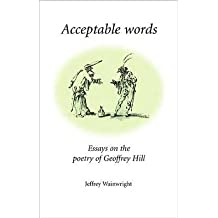 [(Acceptable Words: Essays on the Poetry of Geoffrey Hill)] [Author: Jeffrey Wainwright] published on (March, 2006)