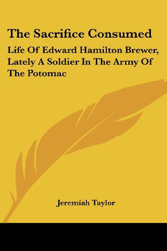 The Sacrifice Consumed: Life of Edward Hamilton Brewer, Lately a Soldier in the Army of the Potomac